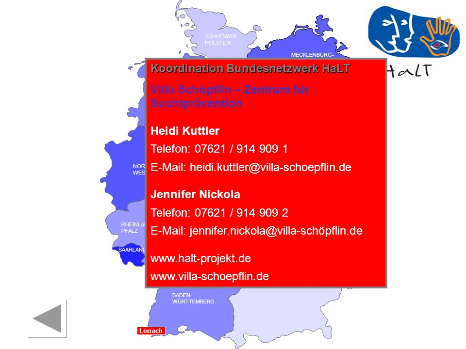 RHEINLAND PFALZ SAARLAND SACHSEN BRANDENBURG NORDRHEIN- WESTFALEN HESSEN BADEN- WÜRTTEMBERG BAYERN THÜRINGEN SACHSEN -ANHALT NIEDERSACHSEN BREMEN HAMBURG BERLIN MECKLENBURG- VORPOMMERN SCHLESWIG- HOLSTEIN Koordination Bundesnetzwerk HaLT Villa Schöpflin – Zentrum für Suchtprävention Heidi Kuttler Telefon: 07621 / 914 909 1 E-Mail: heidi.kuttler@villa-schoepflin.de Jennifer Nickola Telefon: 07621 / 914 909 2 E-Mail: jennifer.nickola@villa-schöpflin.de www.halt-projekt.de www.villa-schoepflin.de Lörrach