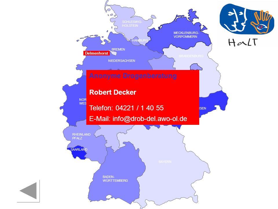 RHEINLAND PFALZ SAARLAND SACHSEN BRANDENBURG NORDRHEIN- WESTFALEN HESSEN BADEN- WÜRTTEMBERG BAYERN THÜRINGEN SACHSEN -ANHALT NIEDERSACHSEN BREMEN HAMBURG BERLIN MECKLENBURG- VORPOMMERN SCHLESWIG- HOLSTEIN Delmenhorst Anonyme Drogenberatung Robert Decker Telefon: 04221 / 1 40 55 E-Mail: info@drob-del.awo-ol.de