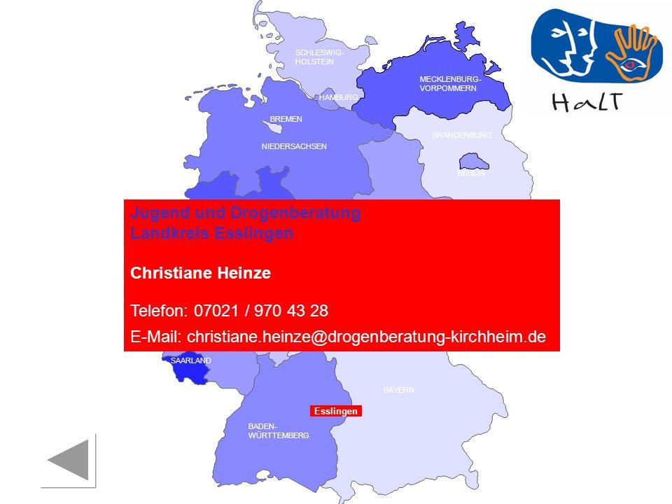 RHEINLAND PFALZ SAARLAND SACHSEN BRANDENBURG NORDRHEIN- WESTFALEN HESSEN BADEN- WÜRTTEMBERG BAYERN THÜRINGEN SACHSEN -ANHALT NIEDERSACHSEN BREMEN HAMBURG BERLIN MECKLENBURG- VORPOMMERN SCHLESWIG- HOLSTEIN Esslingen Jugend und Drogenberatung Landkreis Esslingen Christiane Heinze Telefon: 07021 / 970 43 28 E-Mail: christiane.heinze@drogenberatung-kirchheim.de