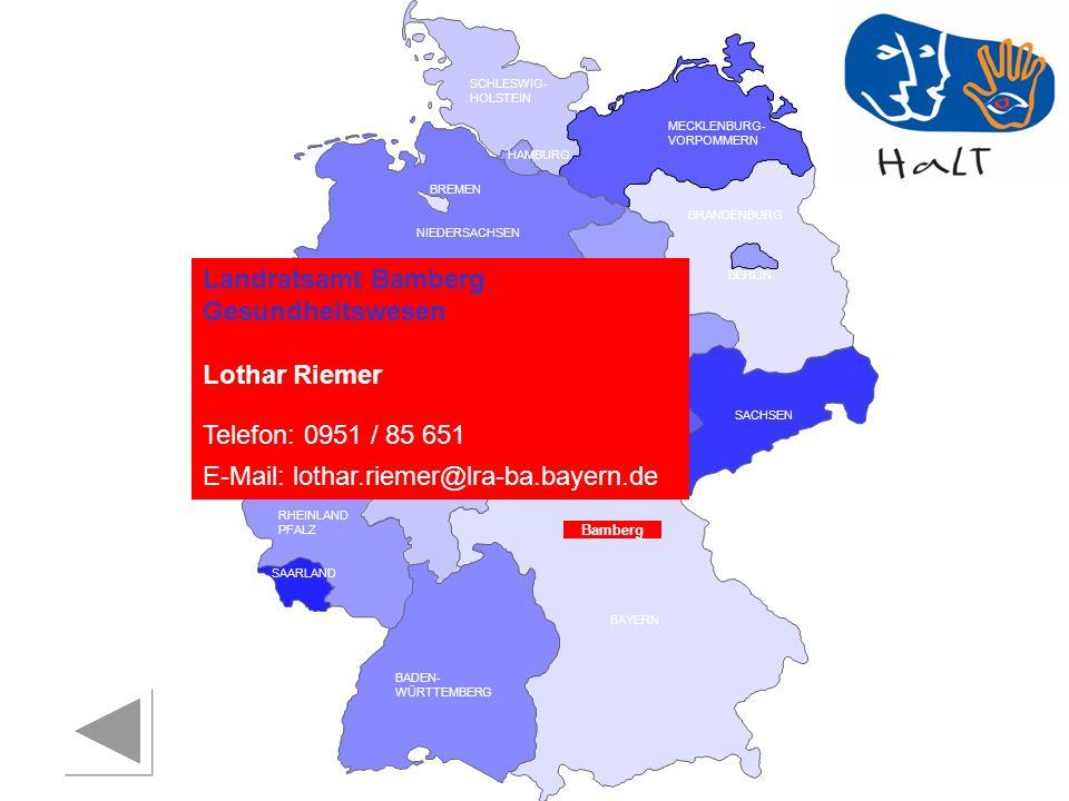 RHEINLAND PFALZ SAARLAND SACHSEN BRANDENBURG NORDRHEIN- WESTFALEN HESSEN BADEN- WÜRTTEMBERG BAYERN THÜRINGEN SACHSEN -ANHALT NIEDERSACHSEN BREMEN HAMBURG BERLIN MECKLENBURG- VORPOMMERN SCHLESWIG- HOLSTEIN Bamberg Landratsamt Bamberg Gesundheitswesen Lothar Riemer Telefon: 0951 / 85 651 E-Mail: lothar.riemer@lra-ba.bayern.de