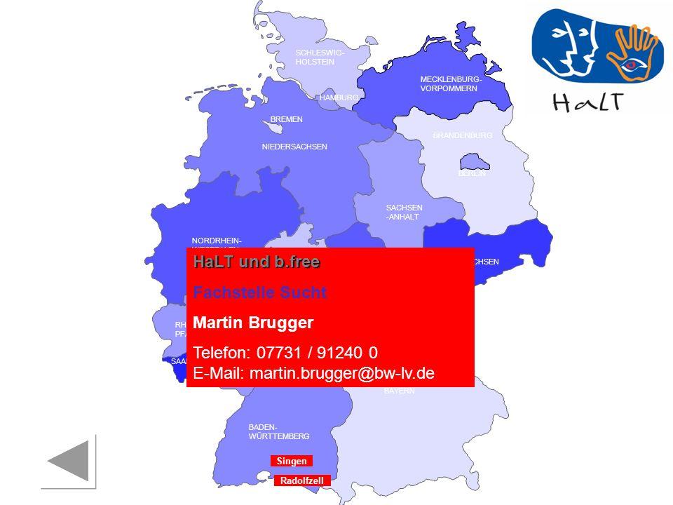 RHEINLAND PFALZ SAARLAND SACHSEN BRANDENBURG NORDRHEIN- WESTFALEN HESSEN BADEN- WÜRTTEMBERG BAYERN THÜRINGEN SACHSEN -ANHALT NIEDERSACHSEN BREMEN HAMBURG BERLIN MECKLENBURG- VORPOMMERN SCHLESWIG- HOLSTEIN Singen HaLT und b.free Fachstelle Sucht Martin Brugger Telefon: 07731 / 91240 0 E-Mail: martin.brugger@bw-lv.de Radolfzell