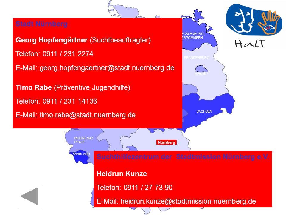 RHEINLAND PFALZ SAARLAND SACHSEN BRANDENBURG NORDRHEIN- WESTFALEN HESSEN BADEN- WÜRTTEMBERG BAYERN THÜRINGEN SACHSEN -ANHALT NIEDERSACHSEN BREMEN HAMBURG BERLIN MECKLENBURG- VORPOMMERN SCHLESWIG- HOLSTEIN Nürnberg Stadt Nürnberg Georg Hopfengärtner (Suchtbeauftragter) Telefon: 0911 / 231 2274 E-Mail: georg.hopfengaertner@stadt.nuernberg.de Timo Rabe (Präventive Jugendhilfe) Telefon: 0911 / 231 14136 E-Mail: timo.rabe@stadt.nuernberg.de Suchthilfezentrum der Stadtmission Nürnberg e.V.
