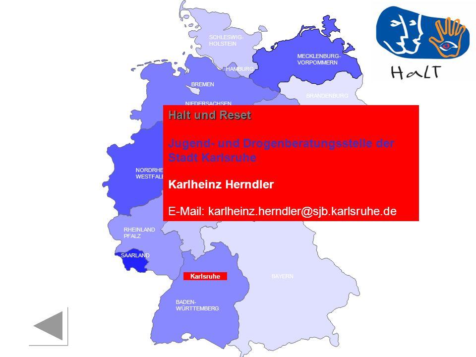 RHEINLAND PFALZ SAARLAND SACHSEN BRANDENBURG NORDRHEIN- WESTFALEN HESSEN BADEN- WÜRTTEMBERG BAYERN THÜRINGEN SACHSEN -ANHALT NIEDERSACHSEN BREMEN HAMBURG BERLIN MECKLENBURG- VORPOMMERN SCHLESWIG- HOLSTEIN Karlsruhe Halt und Reset Jugend- und Drogenberatungsstelle der Stadt Karlsruhe Karlheinz Herndler E-Mail: karlheinz.herndler@sjb.karlsruhe.de