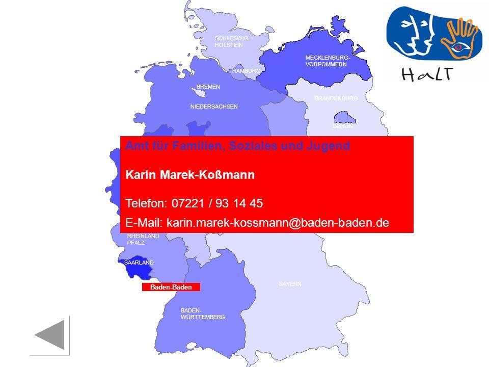 RHEINLAND PFALZ SAARLAND SACHSEN BRANDENBURG NORDRHEIN- WESTFALEN HESSEN BADEN- WÜRTTEMBERG BAYERN THÜRINGEN SACHSEN -ANHALT NIEDERSACHSEN BREMEN HAMBURG BERLIN MECKLENBURG- VORPOMMERN SCHLESWIG- HOLSTEIN Amt für Familien, Soziales und Jugend Karin Marek-Koßmann Telefon: 07221 / 93 14 45 E-Mail: karin.marek-kossmann@baden-baden.de Baden-Baden