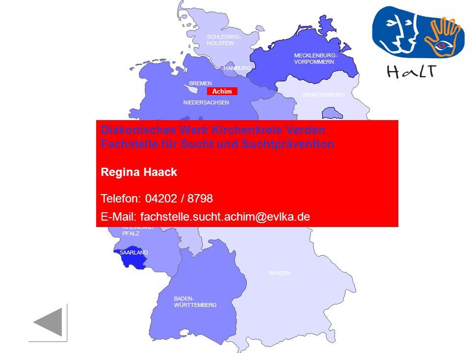 RHEINLAND PFALZ SAARLAND SACHSEN BRANDENBURG NORDRHEIN- WESTFALEN HESSEN BADEN- WÜRTTEMBERG BAYERN THÜRINGEN SACHSEN -ANHALT NIEDERSACHSEN BREMEN HAMBURG BERLIN MECKLENBURG- VORPOMMERN SCHLESWIG- HOLSTEIN Diakonisches Werk Kirchenkreis Verden Fachstelle für Sucht und Suchtprävention Regina Haack Telefon: 04202 / 8798 E-Mail: fachstelle.sucht.achim@evlka.de Achim