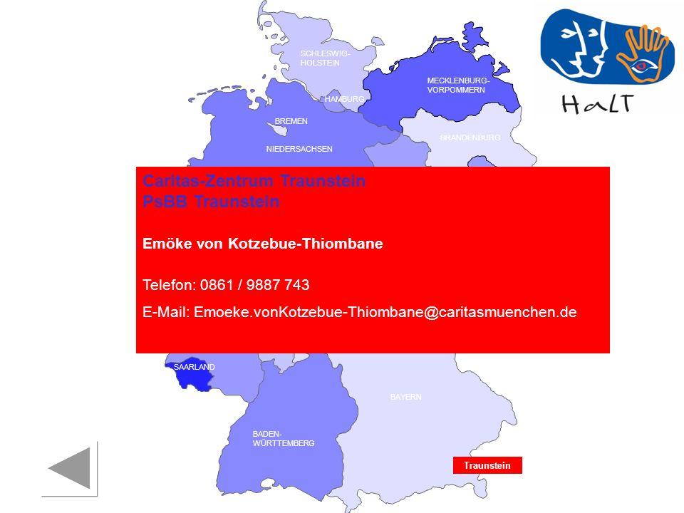 RHEINLAND PFALZ SAARLAND SACHSEN BRANDENBURG NORDRHEIN- WESTFALEN HESSEN BADEN- WÜRTTEMBERG BAYERN THÜRINGEN SACHSEN -ANHALT NIEDERSACHSEN BREMEN HAMBURG BERLIN MECKLENBURG- VORPOMMERN SCHLESWIG- HOLSTEIN Traunstein Caritas-Zentrum Traunstein PsBB Traunstein Emöke von Kotzebue-Thiombane Telefon: 0861 / 9887 743 E-Mail: Emoeke.vonKotzebue-Thiombane@caritasmuenchen.de
