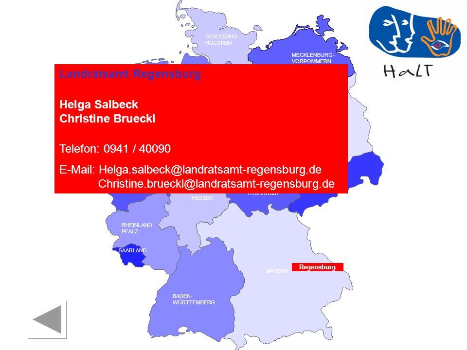 RHEINLAND PFALZ SAARLAND SACHSEN BRANDENBURG NORDRHEIN- WESTFALEN HESSEN BADEN- WÜRTTEMBERG BAYERN THÜRINGEN SACHSEN -ANHALT NIEDERSACHSEN BREMEN HAMBURG BERLIN MECKLENBURG- VORPOMMERN SCHLESWIG- HOLSTEIN Regensburg Landratsamt Regensburg Helga Salbeck Christine Brueckl Telefon: 0941 / 40090 E-Mail: Helga.salbeck@landratsamt-regensburg.de d Christine.brueckl@landratsamt-regensburg.de