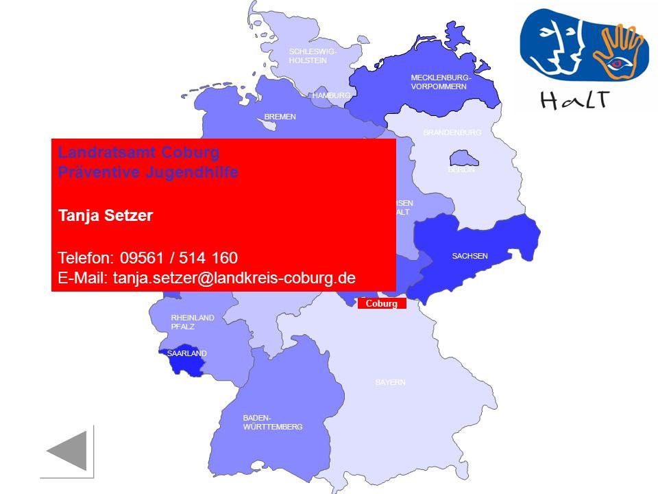 RHEINLAND PFALZ SAARLAND SACHSEN BRANDENBURG NORDRHEIN- WESTFALEN HESSEN BADEN- WÜRTTEMBERG BAYERN THÜRINGEN SACHSEN -ANHALT NIEDERSACHSEN BREMEN HAMBURG BERLIN MECKLENBURG- VORPOMMERN SCHLESWIG- HOLSTEIN Coburg Landratsamt Coburg Präventive Jugendhilfe Tanja Setzer Telefon: 09561 / 514 160 E-Mail: tanja.setzer@landkreis-coburg.de