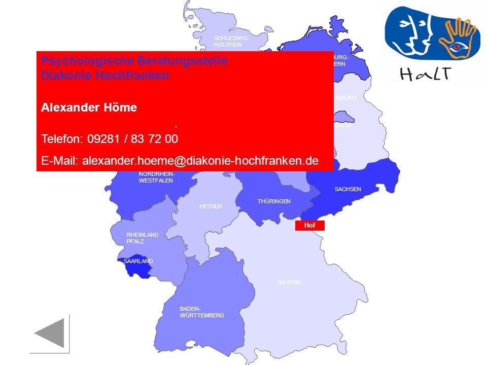 RHEINLAND PFALZ SAARLAND SACHSEN BRANDENBURG NORDRHEIN- WESTFALEN HESSEN BADEN- WÜRTTEMBERG BAYERN THÜRINGEN SACHSEN -ANHALT NIEDERSACHSEN BREMEN HAMBURG BERLIN MECKLENBURG- VORPOMMERN SCHLESWIG- HOLSTEIN Psychologische Beratungsstelle Diakonie Hochfranken Alexander Höme Telefon: 09281 / 83 72 00 E-Mail: alexander.hoeme@diakonie-hochfranken.de Hof