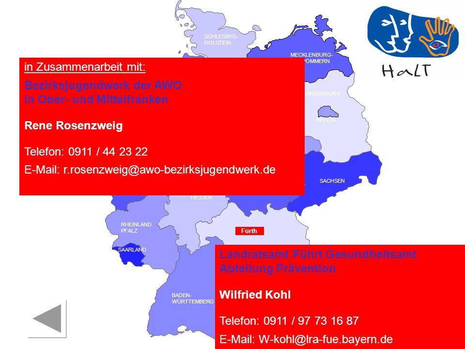 RHEINLAND PFALZ SAARLAND SACHSEN BRANDENBURG NORDRHEIN- WESTFALEN HESSEN BADEN- WÜRTTEMBERG BAYERN THÜRINGEN SACHSEN -ANHALT NIEDERSACHSEN BREMEN HAMBURG BERLIN MECKLENBURG- VORPOMMERN SCHLESWIG- HOLSTEIN in Zusammenarbeit mit: Bezirksjugendwerk der AWO in Ober- und Mittelfranken Rene Rosenzweig Telefon: 0911 / 44 23 22 E-Mail: r.rosenzweig@awo-bezirksjugendwerk.de Fürth Landratsamt Führt Gesundheitsamt Abteilung Prävention Wilfried Kohl Telefon: 0911 / 97 73 16 87 E-Mail: W-kohl@lra-fue.bayern.de