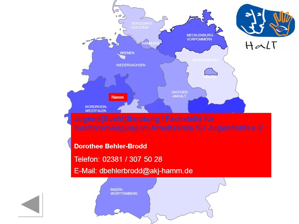 RHEINLAND PFALZ SAARLAND SACHSEN BRANDENBURG NORDRHEIN- WESTFALEN HESSEN BADEN- WÜRTTEMBERG BAYERN THÜRINGEN SACHSEN -ANHALT NIEDERSACHSEN BREMEN HAMBURG BERLIN MECKLENBURG- VORPOMMERN SCHLESWIG- HOLSTEIN HaLT und Prärie reaktiv Suchtberatungsstelle für suchtgefährdete und abhängige Frauen und Mädchen FrauenZimmer Freiburg Elke Lorenz Telefon: 0761 / 32211 E-Mail: frauenzimmer@planet-interkom.de Drogenhilfe Freiburg Jeannette Piram Telefon: 0761 / 202 34 13 E-Mail: piram@drogenhilfe-freiburg.deproaktiv Arbeitskreis Suchthilfe Freiburg (Kontaktdaten folgen in Kürze) Freiburg