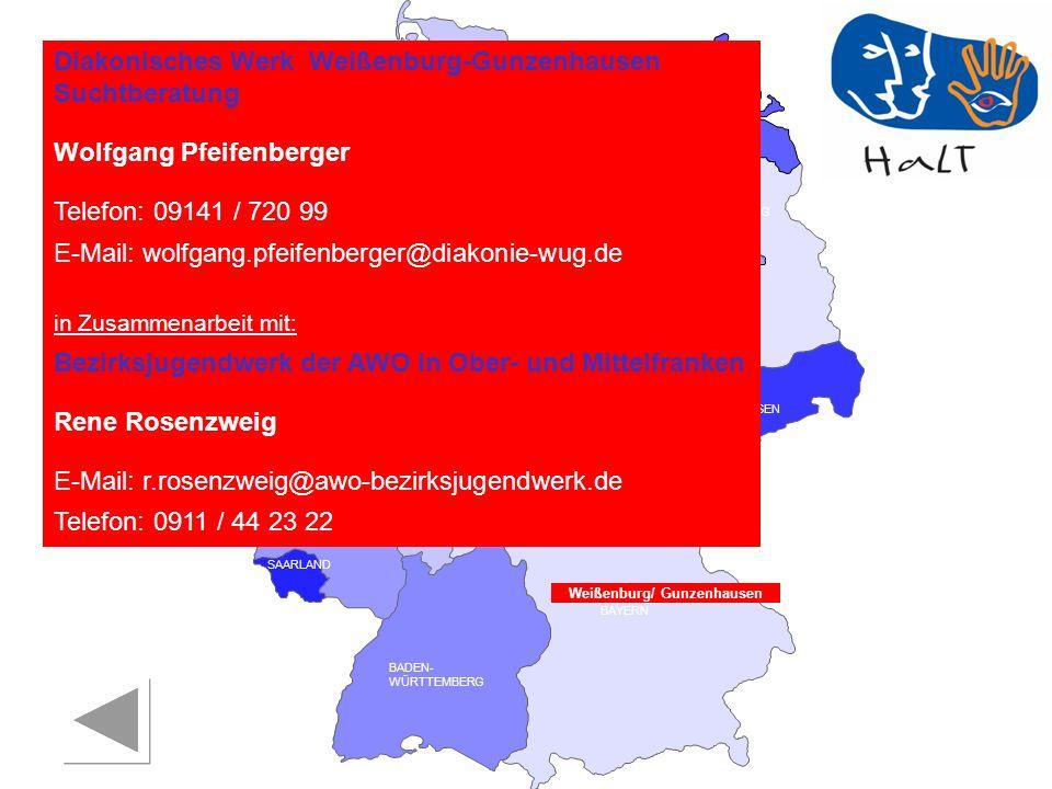 RHEINLAND PFALZ SAARLAND SACHSEN BRANDENBURG NORDRHEIN- WESTFALEN HESSEN BADEN- WÜRTTEMBERG BAYERN THÜRINGEN SACHSEN -ANHALT NIEDERSACHSEN BREMEN HAMBURG BERLIN MECKLENBURG- VORPOMMERN SCHLESWIG- HOLSTEIN Diakonisches Werk Weißenburg-Gunzenhausen Suchtberatung Wolfgang Pfeifenberger Telefon: 09141 / 720 99 E-Mail: wolfgang.pfeifenberger@diakonie-wug.de in Zusammenarbeit mit: Bezirksjugendwerk der AWO in Ober- und Mittelfranken Rene Rosenzweig E-Mail: r.rosenzweig@awo-bezirksjugendwerk.de Telefon: 0911 / 44 23 22 Weißenburg/ Gunzenhausen