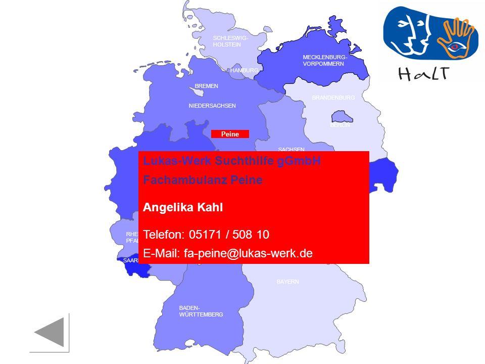 RHEINLAND PFALZ SAARLAND SACHSEN BRANDENBURG NORDRHEIN- WESTFALEN HESSEN BADEN- WÜRTTEMBERG BAYERN THÜRINGEN SACHSEN -ANHALT NIEDERSACHSEN BREMEN HAMBURG BERLIN MECKLENBURG- VORPOMMERN SCHLESWIG- HOLSTEIN Lukas-Werk Suchthilfe gGmbH Fachambulanz Peine Angelika Kahl Telefon: 05171 / 508 10 E-Mail: fa-peine@lukas-werk.de Peine