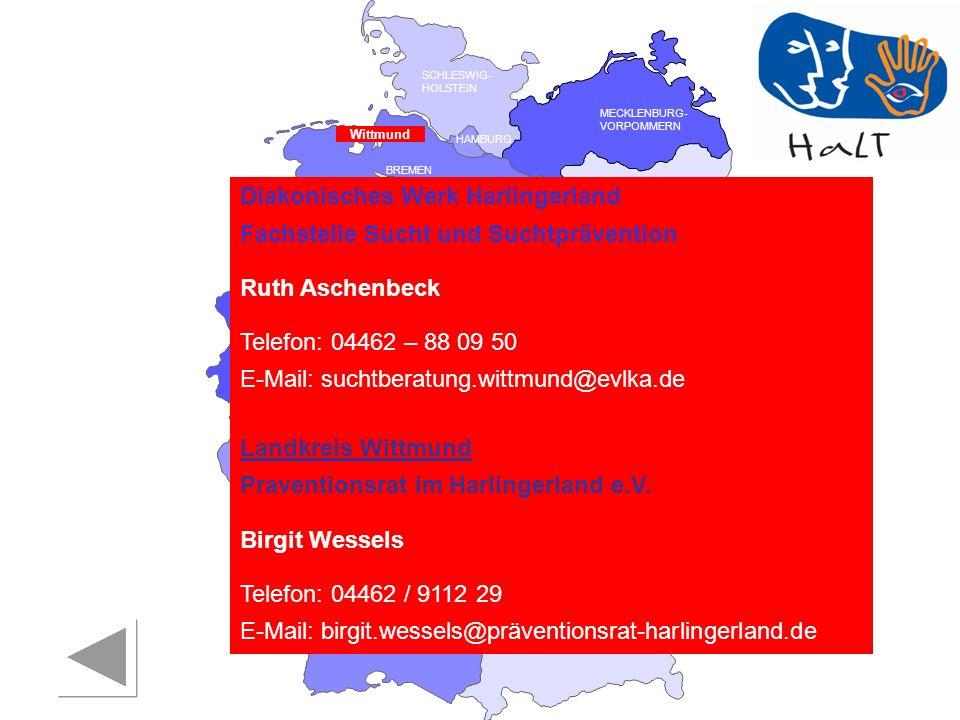 RHEINLAND PFALZ SAARLAND SACHSEN BRANDENBURG NORDRHEIN- WESTFALEN HESSEN BADEN- WÜRTTEMBERG BAYERN THÜRINGEN SACHSEN -ANHALT NIEDERSACHSEN BREMEN HAMBURG BERLIN MECKLENBURG- VORPOMMERN SCHLESWIG- HOLSTEIN Diakonisches Werk Harlingerland Fachstelle Sucht und Suchtprävention Ruth Aschenbeck Telefon: 04462 – 88 09 50 E-Mail: suchtberatung.wittmund@evlka.de Landkreis Wittmund Praventionsrat im Harlingerland e.V.