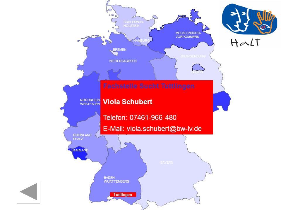 RHEINLAND PFALZ SAARLAND SACHSEN BRANDENBURG NORDRHEIN- WESTFALEN HESSEN BADEN- WÜRTTEMBERG BAYERN THÜRINGEN SACHSEN -ANHALT NIEDERSACHSEN BREMEN HAMBURG BERLIN MECKLENBURG- VORPOMMERN SCHLESWIG- HOLSTEIN Fachstelle Sucht Tuttlingen Viola Schubert Telefon: 07461-966 480 E-Mail: viola.schubert@bw-lv.de Tuttlingen