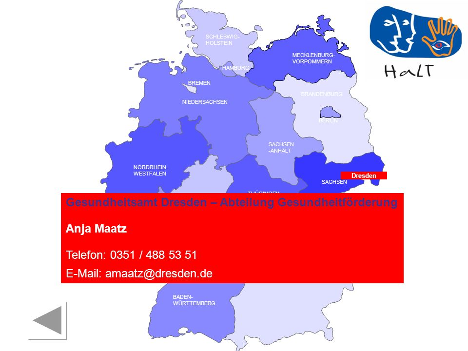 RHEINLAND PFALZ SAARLAND SACHSEN BRANDENBURG NORDRHEIN- WESTFALEN HESSEN BADEN- WÜRTTEMBERG BAYERN THÜRINGEN SACHSEN -ANHALT NIEDERSACHSEN BREMEN HAMBURG BERLIN MECKLENBURG- VORPOMMERN SCHLESWIG- HOLSTEIN Dresden Gesundheitsamt Dresden – Abteilung Gesundheitförderung Anja Maatz Telefon: 0351 / 488 53 51 E-Mail: amaatz@dresden.de