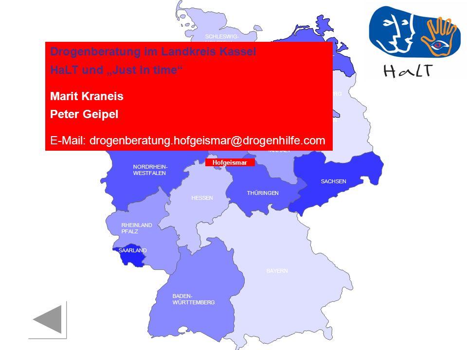 RHEINLAND PFALZ SAARLAND SACHSEN BRANDENBURG NORDRHEIN- WESTFALEN HESSEN BADEN- WÜRTTEMBERG BAYERN THÜRINGEN SACHSEN -ANHALT NIEDERSACHSEN BREMEN HAMBURG BERLIN MECKLENBURG- VORPOMMERN SCHLESWIG- HOLSTEIN Drogenberatung im Landkreis Kassel HaLT und Just in time Marit Kraneis Peter Geipel E-Mail: drogenberatung.hofgeismar@drogenhilfe.com Hofgeismar