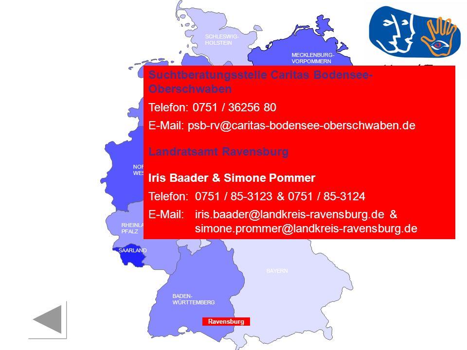 RHEINLAND PFALZ SAARLAND SACHSEN BRANDENBURG NORDRHEIN- WESTFALEN HESSEN BADEN- WÜRTTEMBERG BAYERN THÜRINGEN SACHSEN -ANHALT NIEDERSACHSEN BREMEN HAMBURG BERLIN MECKLENBURG- VORPOMMERN SCHLESWIG- HOLSTEIN Ravensburg Suchtberatungsstelle Caritas Bodensee- Oberschwaben Telefon: 0751 / 36256 80 E-Mail: psb-rv@caritas-bodensee-oberschwaben.de Landratsamt Ravensburg Iris Baader & Simone Pommer Telefon:0751 / 85-3123 & 0751 / 85-3124 E-Mail:iris.baader@landkreis-ravensburg.de & simone.prommer@landkreis-ravensburg.de