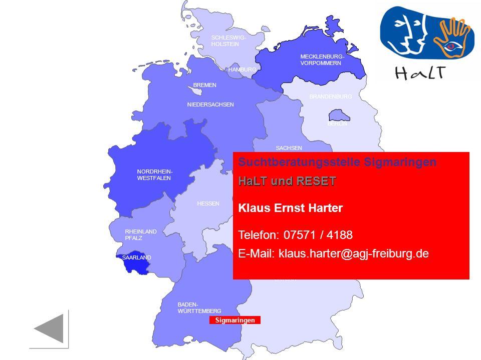 RHEINLAND PFALZ SAARLAND SACHSEN BRANDENBURG NORDRHEIN- WESTFALEN HESSEN BADEN- WÜRTTEMBERG BAYERN THÜRINGEN SACHSEN -ANHALT NIEDERSACHSEN BREMEN HAMBURG BERLIN MECKLENBURG- VORPOMMERN SCHLESWIG- HOLSTEIN Sigmaringen Suchtberatungsstelle Sigmaringen HaLT und RESET Klaus Ernst Harter Telefon: 07571 / 4188 E-Mail: klaus.harter@agj-freiburg.de