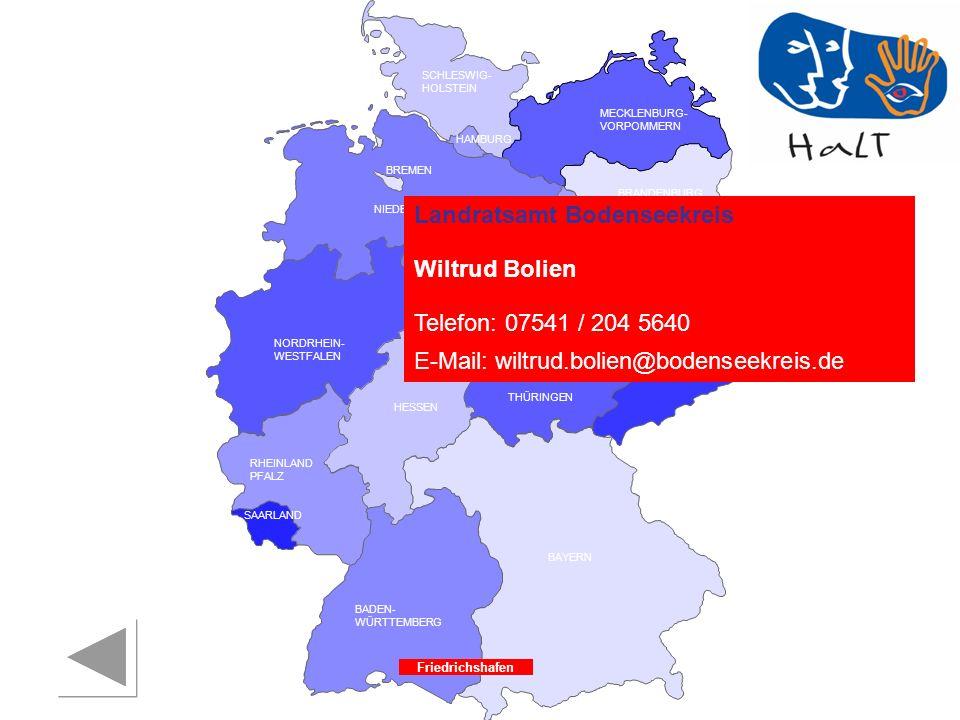 RHEINLAND PFALZ SAARLAND SACHSEN BRANDENBURG NORDRHEIN- WESTFALEN HESSEN BADEN- WÜRTTEMBERG BAYERN THÜRINGEN SACHSEN -ANHALT NIEDERSACHSEN BREMEN HAMBURG BERLIN MECKLENBURG- VORPOMMERN SCHLESWIG- HOLSTEIN Friedrichshafen Landratsamt Bodenseekreis Wiltrud Bolien Telefon: 07541 / 204 5640 E-Mail: wiltrud.bolien@bodenseekreis.de