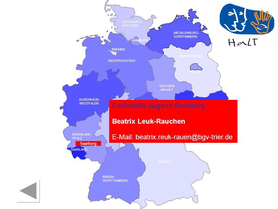 RHEINLAND PFALZ SAARLAND SACHSEN BRANDENBURG NORDRHEIN- WESTFALEN HESSEN BADEN- WÜRTTEMBERG BAYERN THÜRINGEN SACHSEN -ANHALT NIEDERSACHSEN BREMEN HAMBURG BERLIN MECKLENBURG- VORPOMMERN SCHLESWIG- HOLSTEIN Fachstelle Jugend Saarburg Beatrix Leuk-Rauchen E-Mail: beatrix.reuk-rauen@bgv-trier.de Saarburg