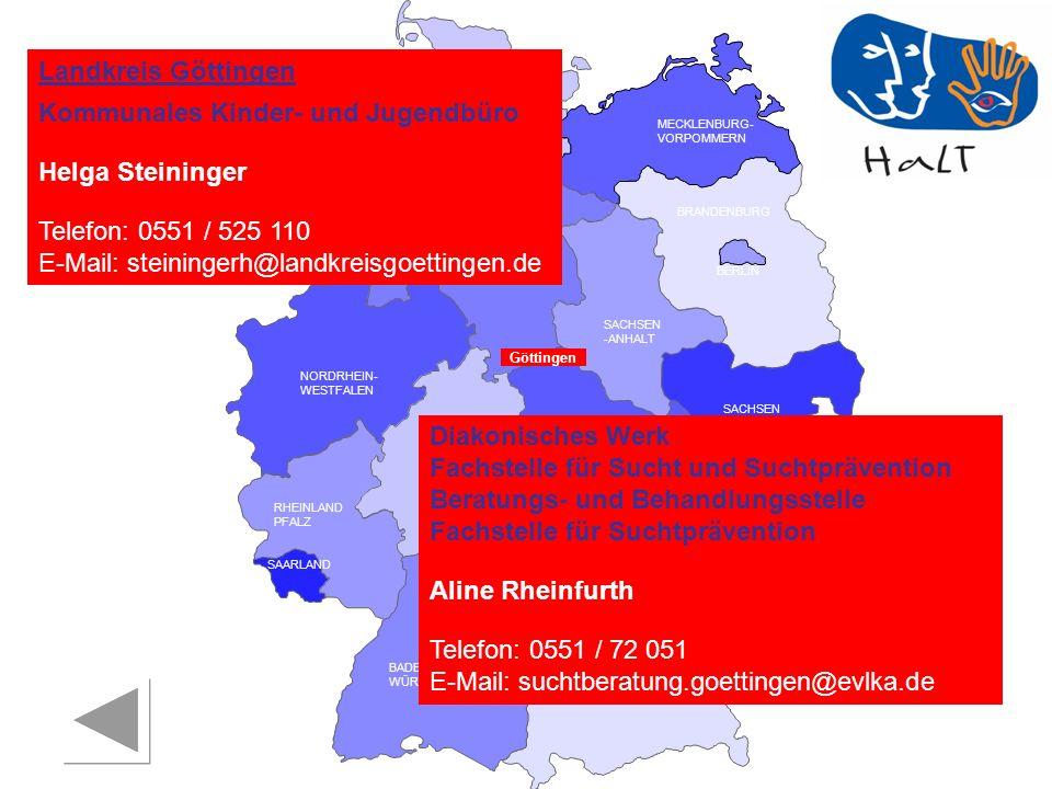 RHEINLAND PFALZ SAARLAND SACHSEN BRANDENBURG NORDRHEIN- WESTFALEN HESSEN BADEN- WÜRTTEMBERG BAYERN THÜRINGEN SACHSEN -ANHALT NIEDERSACHSEN BREMEN HAMBURG BERLIN MECKLENBURG- VORPOMMERN SCHLESWIG- HOLSTEIN Göttingen Diakonisches Werk Fachstelle für Sucht und Suchtprävention Beratungs- und Behandlungsstelle Fachstelle für Suchtprävention Aline Rheinfurth Telefon: 0551 / 72 051 E-Mail: suchtberatung.goettingen@evlka.de Landkreis Göttingen Kommunales Kinder- und Jugendbüro Helga Steininger Telefon: 0551 / 525 110 E-Mail: steiningerh@landkreisgoettingen.de