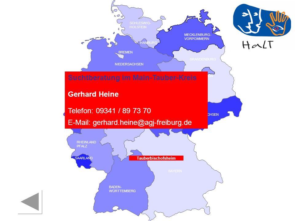 RHEINLAND PFALZ SAARLAND SACHSEN BRANDENBURG NORDRHEIN- WESTFALEN HESSEN BADEN- WÜRTTEMBERG BAYERN THÜRINGEN SACHSEN -ANHALT NIEDERSACHSEN BREMEN HAMBURG BERLIN MECKLENBURG- VORPOMMERN SCHLESWIG- HOLSTEIN Tauberbischofsheim Suchtberatung im Main-Tauber-Kreis Gerhard Heine Telefon: 09341 / 89 73 70 E-Mail: gerhard.heine@agj-freiburg.de