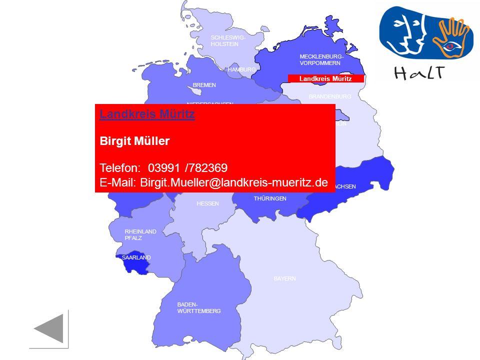 RHEINLAND PFALZ SAARLAND SACHSEN BRANDENBURG NORDRHEIN- WESTFALEN HESSEN BADEN- WÜRTTEMBERG BAYERN THÜRINGEN SACHSEN -ANHALT NIEDERSACHSEN BREMEN HAMBURG BERLIN MECKLENBURG- VORPOMMERN SCHLESWIG- HOLSTEIN Landkreis Müritz Birgit Müller Telefon: 03991 /782369 E-Mail: Birgit.Mueller@landkreis-mueritz.de Landkreis Müritz
