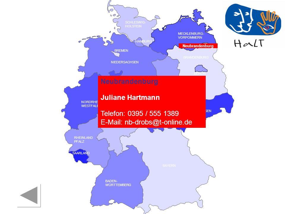 RHEINLAND PFALZ SAARLAND SACHSEN BRANDENBURG NORDRHEIN- WESTFALEN HESSEN BADEN- WÜRTTEMBERG BAYERN THÜRINGEN SACHSEN -ANHALT NIEDERSACHSEN BREMEN HAMBURG BERLIN MECKLENBURG- VORPOMMERN SCHLESWIG- HOLSTEIN Neubrandenburg Juliane Hartmann Telefon: 0395 / 555 1389 E-Mail: nb-drobs@t-online.de Neubrandenburg
