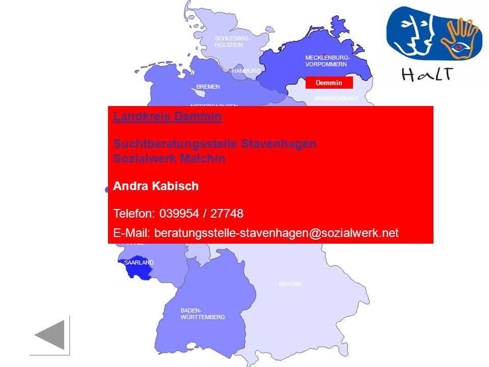 RHEINLAND PFALZ SAARLAND SACHSEN BRANDENBURG NORDRHEIN- WESTFALEN HESSEN BADEN- WÜRTTEMBERG BAYERN THÜRINGEN SACHSEN -ANHALT NIEDERSACHSEN BREMEN HAMBURG BERLIN MECKLENBURG- VORPOMMERN SCHLESWIG- HOLSTEIN Demmin Landkreis Demmin Suchtberatungsstelle Stavenhagen Sozialwerk Malchin Andra Kabisch Telefon: 039954 / 27748 E-Mail: beratungsstelle-stavenhagen@sozialwerk.net