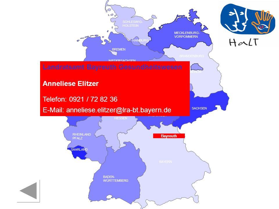 RHEINLAND PFALZ SAARLAND SACHSEN BRANDENBURG NORDRHEIN- WESTFALEN HESSEN BADEN- WÜRTTEMBERG BAYERN THÜRINGEN SACHSEN -ANHALT NIEDERSACHSEN BREMEN HAMBURG BERLIN MECKLENBURG- VORPOMMERN SCHLESWIG- HOLSTEIN Landratsamt Bayreuth Gesundheitswesen Anneliese Elitzer Telefon: 0921 / 72 82 36 E-Mail: anneliese.elitzer@lra-bt.bayern.de Bayreuth