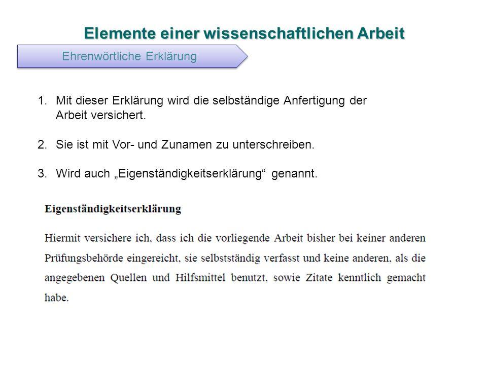 Elemente einer wissenschaftlichen Arbeit Ehrenwörtliche Erklärung 1.Mit dieser Erklärung wird die selbständige Anfertigung der Arbeit versichert. 2.Si