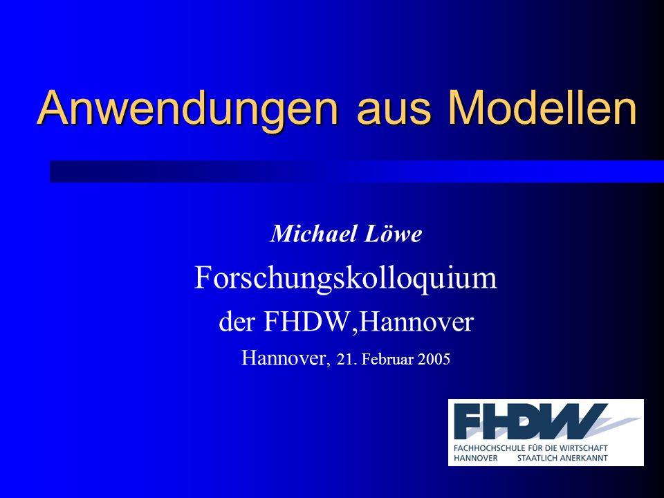 Anwendungen aus Modellen Michael Löwe Forschungskolloquium der FHDW,Hannover Hannover, 21.