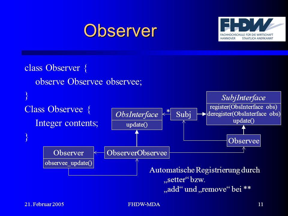 21. Februar 2005FHDW-MDA11 Observer class Observer { observe Observee observee; } Class Observee { Integer contents; } SubjInterface register(ObsInter
