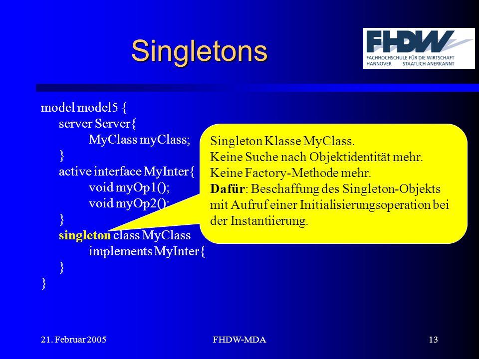 21. Februar 2005FHDW-MDA13 Singletons model model5 { server Server{ MyClass myClass; } active interface MyInter{ void myOp1(); void myOp2(); } singlet
