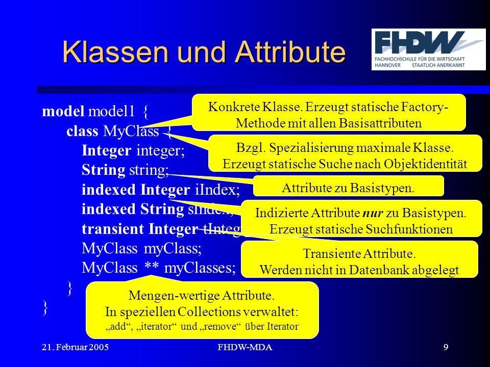21. Februar 2005FHDW-MDA9 Klassen und Attribute model model1 { class MyClass { Integer integer; String string; indexed Integer iIndex; indexed String