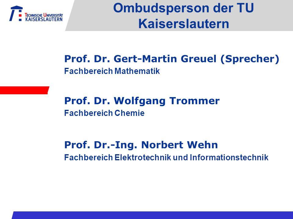 Ombudsperson der TU Kaiserslautern Prof. Dr. Gert-Martin Greuel (Sprecher) Fachbereich Mathematik Prof. Dr. Wolfgang Trommer Fachbereich Chemie Prof.