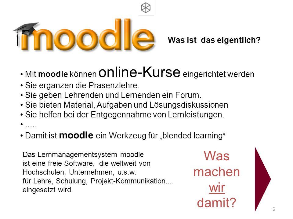 2 Was ist das eigentlich? Mit moodle können online-Kurse eingerichtet werden Sie ergänzen die Präsenzlehre. Sie geben Lehrenden und Lernenden ein Foru