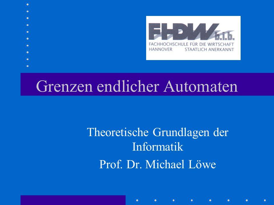 Grenzen endlicher Automaten Theoretische Grundlagen der Informatik Prof. Dr. Michael Löwe