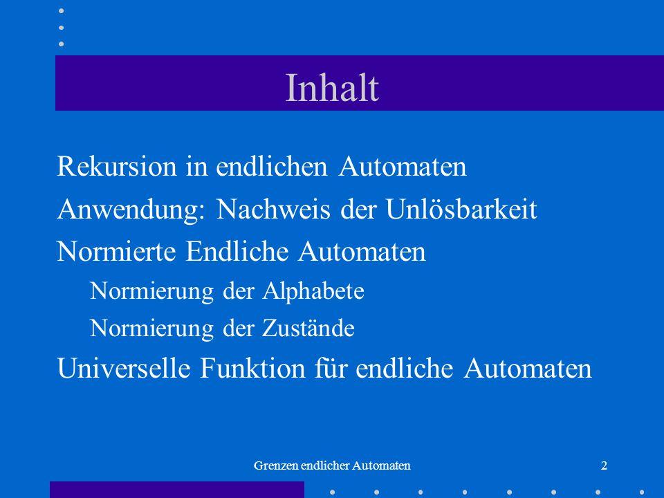 Grenzen endlicher Automaten2 Inhalt Rekursion in endlichen Automaten Anwendung: Nachweis der Unlösbarkeit Normierte Endliche Automaten Normierung der