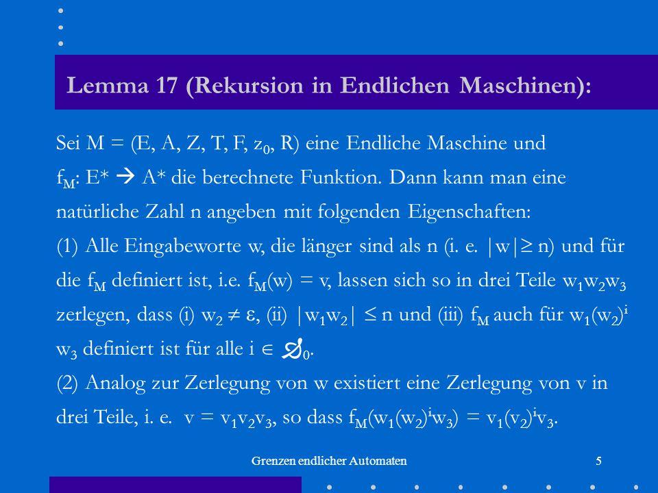 Grenzen endlicher Automaten5 Lemma 17 (Rekursion in Endlichen Maschinen): Sei M = (E, A, Z, T, F, z 0, R) eine Endliche Maschine und f M : E* A* die b
