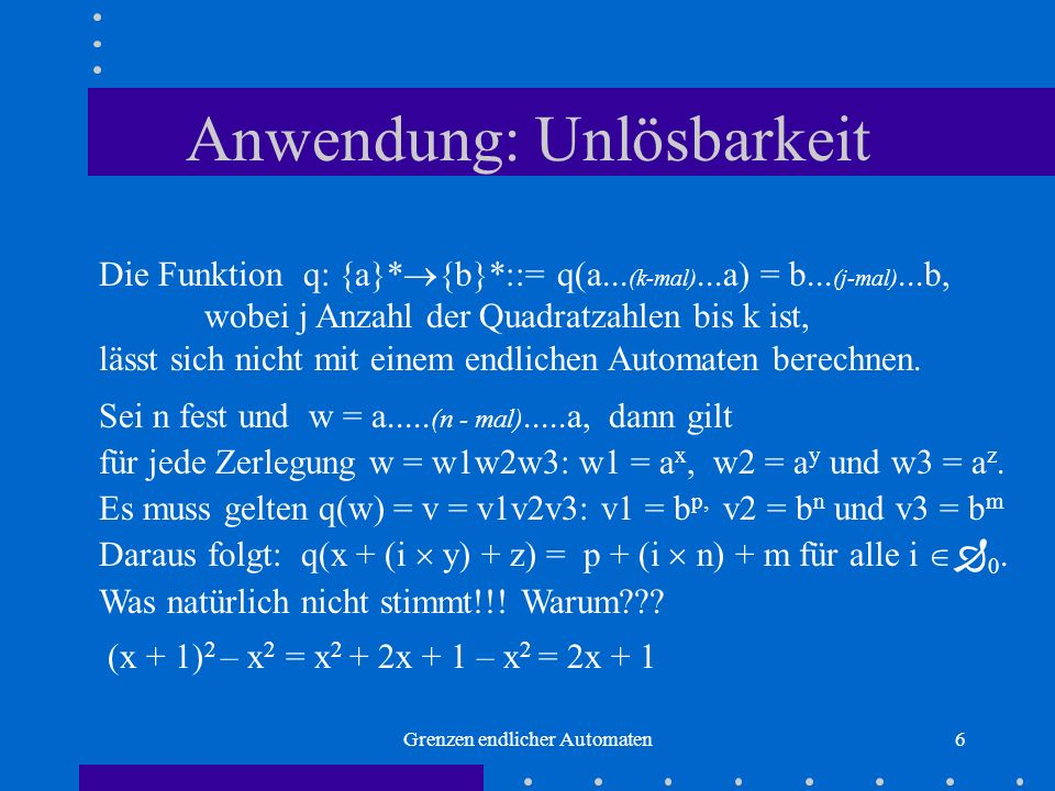 Grenzen endlicher Automaten6 Anwendung: Unlösbarkeit Die Funktion q: {a}* {b}*::= q(a... (k-mal)...a) = b... (j-mal)...b, wobei j Anzahl der Quadratza