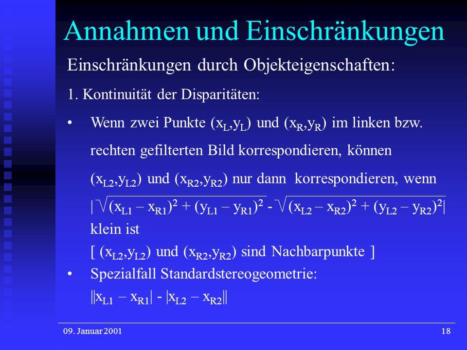 09. Januar 200118 Annahmen und Einschränkungen Einschränkungen durch Objekteigenschaften: 1. Kontinuität der Disparitäten: Wenn zwei Punkte (x L,y L )