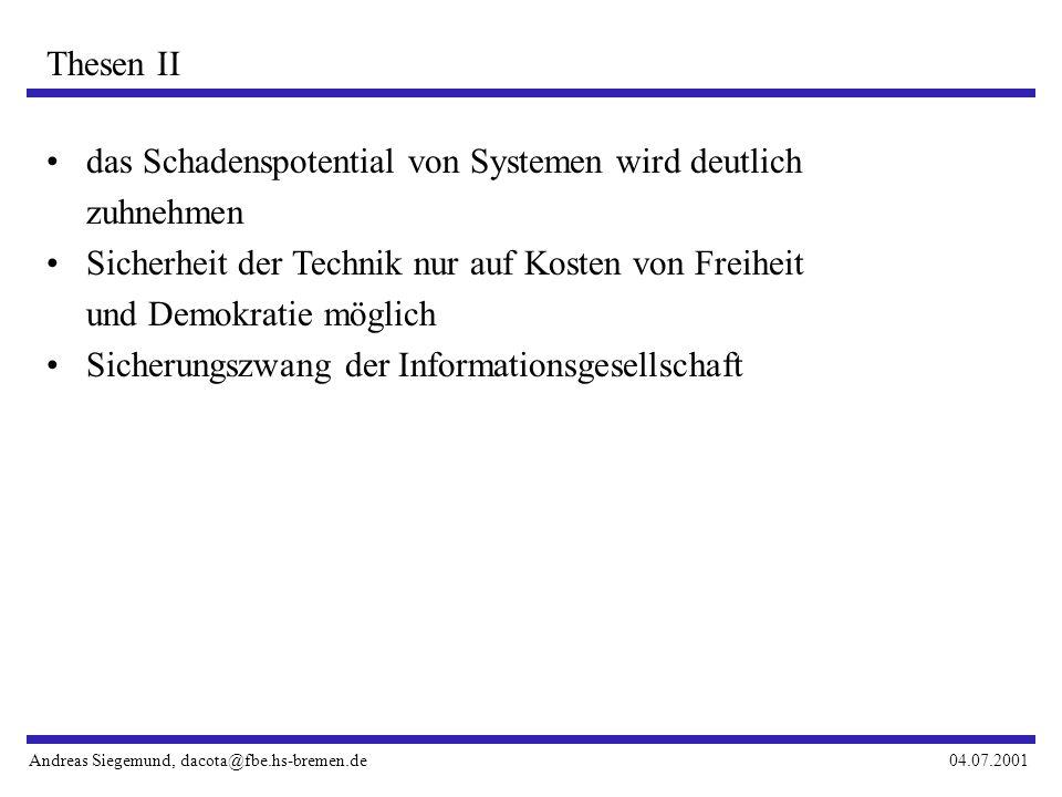 Andreas Siegemund, dacota@fbe.hs-bremen.de04.07.2001 Thesen II das Schadenspotential von Systemen wird deutlich zuhnehmen Sicherheit der Technik nur auf Kosten von Freiheit und Demokratie möglich Sicherungszwang der Informationsgesellschaft