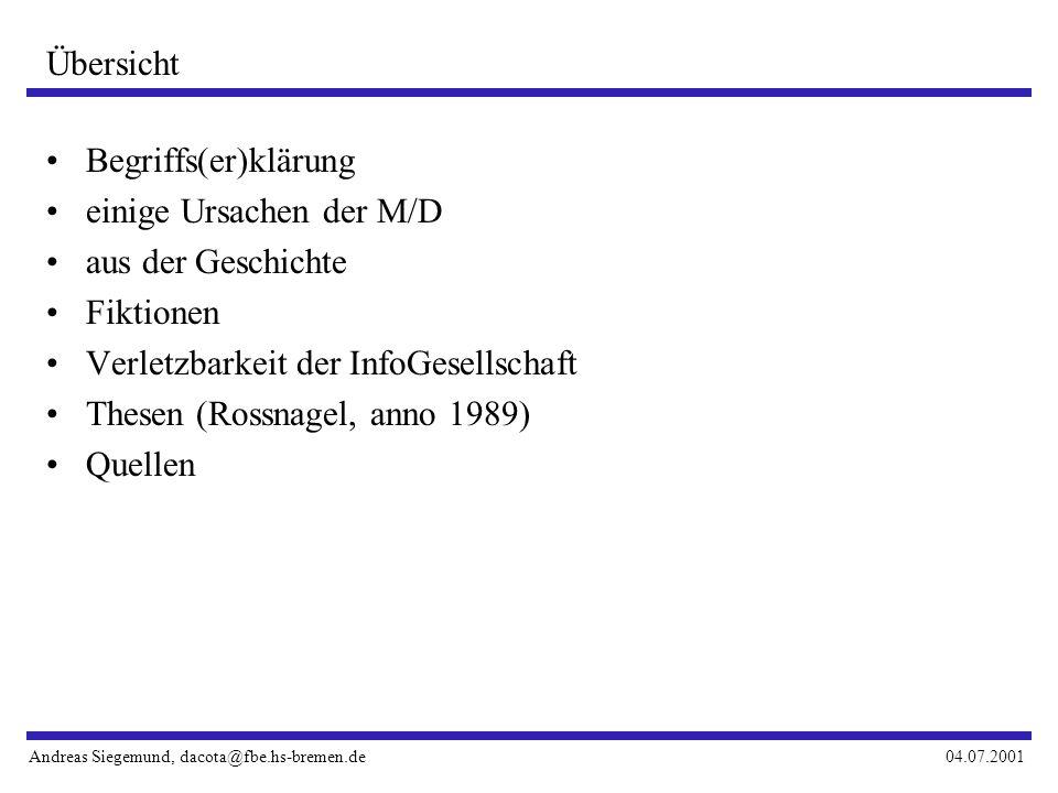 Andreas Siegemund, dacota@fbe.hs-bremen.de04.07.2001 Begriffs(er)klärung einige Ursachen der M/D aus der Geschichte Fiktionen Verletzbarkeit der InfoGesellschaft Thesen (Rossnagel, anno 1989) Quellen Übersicht