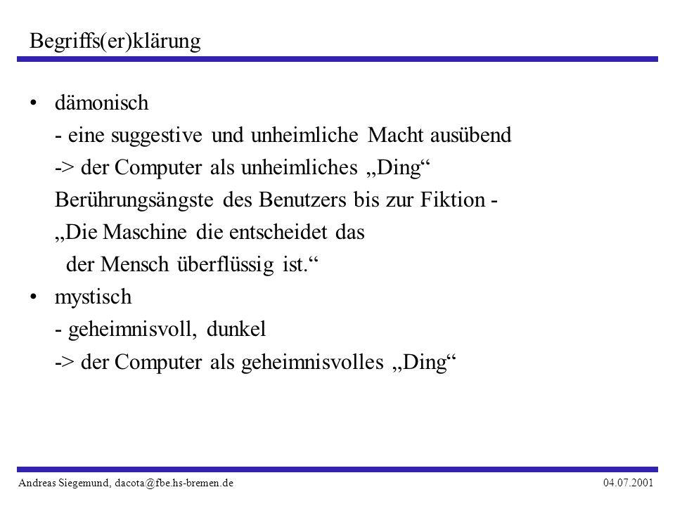 Andreas Siegemund, dacota@fbe.hs-bremen.de04.07.2001 Begriffs(er)klärung dämonisch - eine suggestive und unheimliche Macht ausübend -> der Computer als unheimliches Ding Berührungsängste des Benutzers bis zur Fiktion - Die Maschine die entscheidet das der Mensch überflüssig ist.
