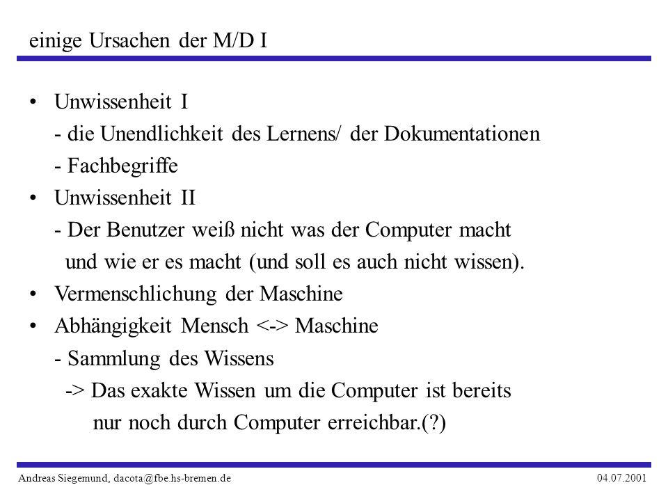 Andreas Siegemund, dacota@fbe.hs-bremen.de04.07.2001 einige Ursachen der M/D I Unwissenheit I - die Unendlichkeit des Lernens/ der Dokumentationen - Fachbegriffe Unwissenheit II - Der Benutzer weiß nicht was der Computer macht und wie er es macht (und soll es auch nicht wissen).