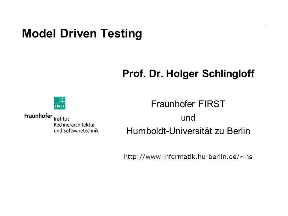 Model Driven Testing Prof. Dr. Holger Schlingloff Fraunhofer FIRST und Humboldt-Universität zu Berlin http://www.informatik.hu-berlin.de/~hs