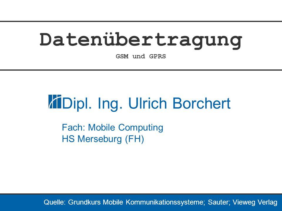 Datenübertragung GSM und GPRS Dipl. Ing. Ulrich Borchert Fach: Mobile Computing HS Merseburg (FH) Quelle: Grundkurs Mobile Kommunikationssysteme; Saut