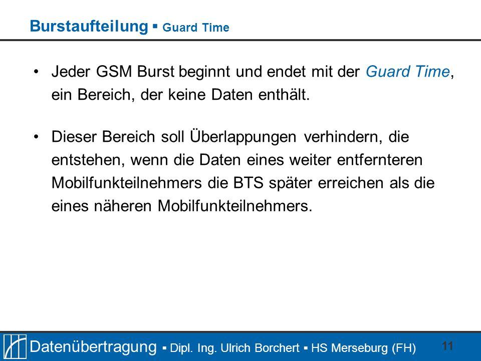 Datenübertragung Dipl. Ing. Ulrich Borchert HS Merseburg (FH) 11 Jeder GSM Burst beginnt und endet mit der Guard Time, ein Bereich, der keine Daten en